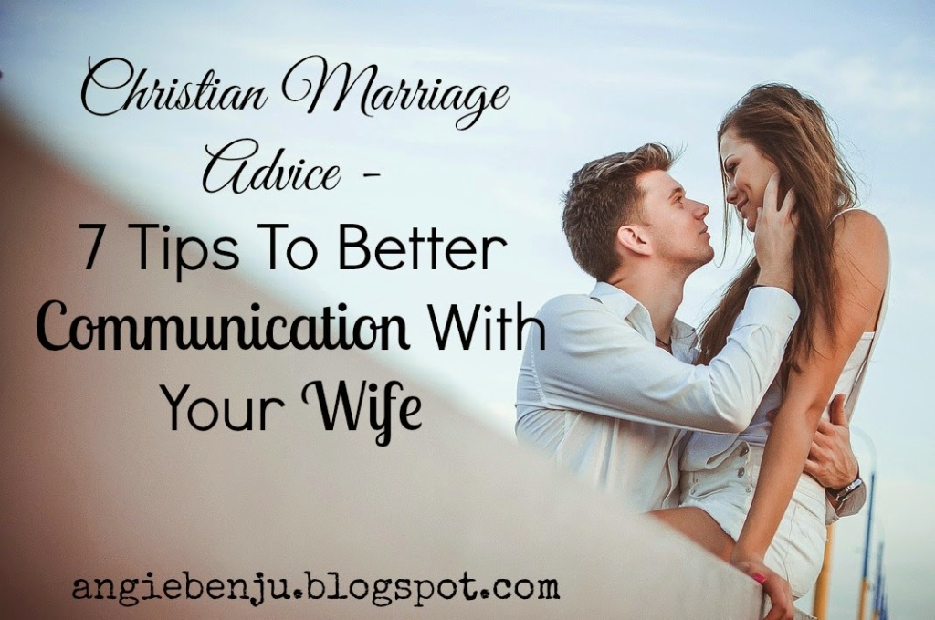 Christian Marriage Advice - 7 Tips To Better Communication With Your Wife